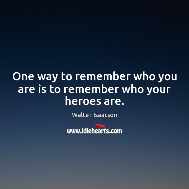 One way to remember who you are is to remember who your heroes are. Image