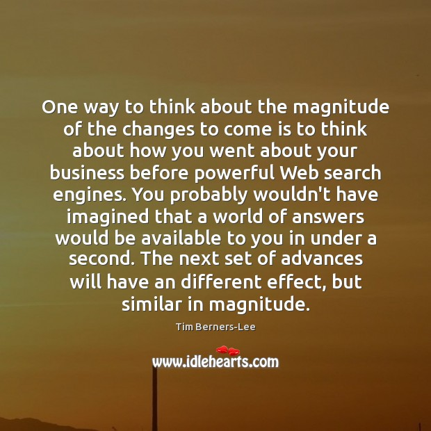 One way to think about the magnitude of the changes to come Tim Berners-Lee Picture Quote