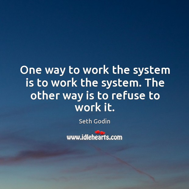 Image, One way to work the system is to work the system. The other way is to refuse to work it.