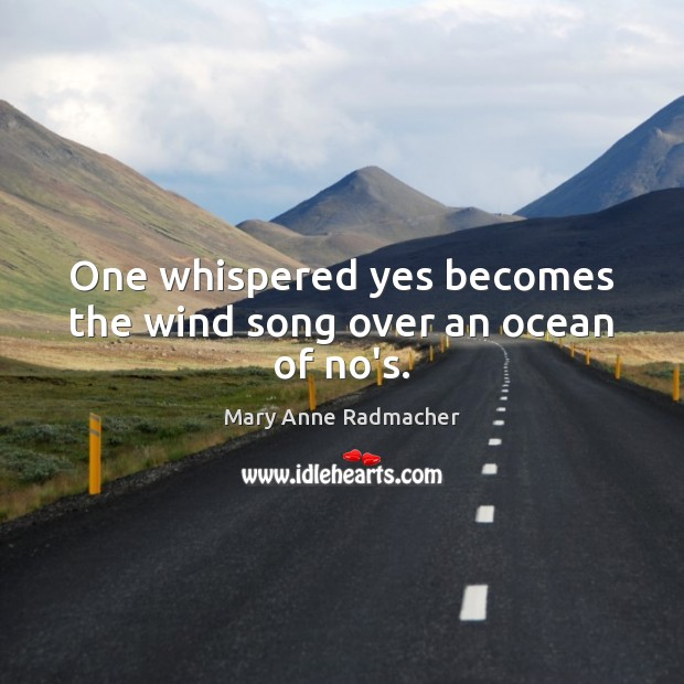 One whispered yes becomes the wind song over an ocean of no's. Mary Anne Radmacher Picture Quote