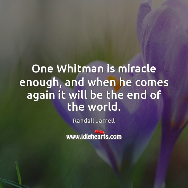 One Whitman is miracle enough, and when he comes again it will be the end of the world. Randall Jarrell Picture Quote