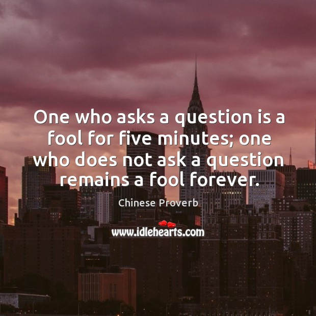 One who asks a question is a fool for five minutes; one who does not ask a question remains a fool forever. Image
