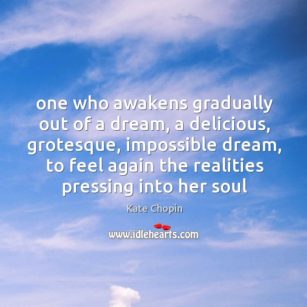 One who awakens gradually out of a dream, a delicious, grotesque, impossible Image