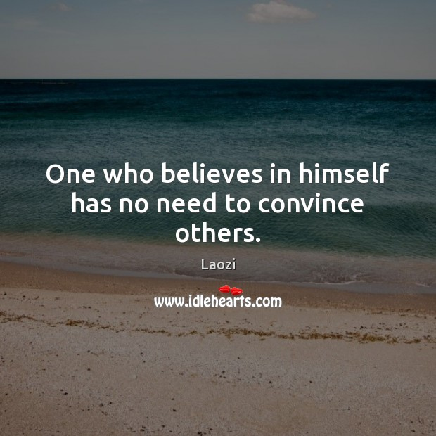 Image about One who believes in himself has no need to convince others.