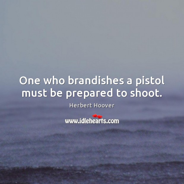 Image, One who brandishes a pistol must be prepared to shoot.