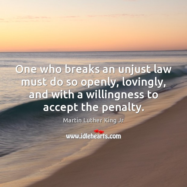 One who breaks an unjust law must do so openly, lovingly, and Martin Luther King Jr Picture Quote