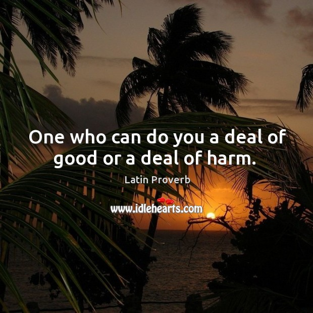 Image, One who can do you a deal of good or a deal of harm.