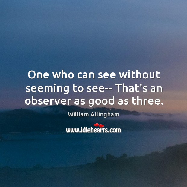 One who can see without seeming to see– That's an observer as good as three. William Allingham Picture Quote