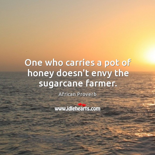 Image, One who carries a pot of honey doesn't envy the sugarcane farmer.