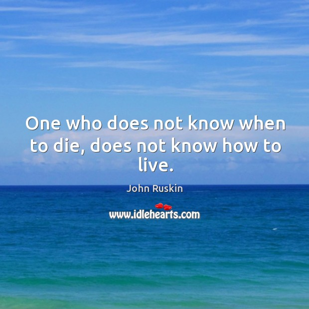 Image, One who does not know when to die, does not know how to live.