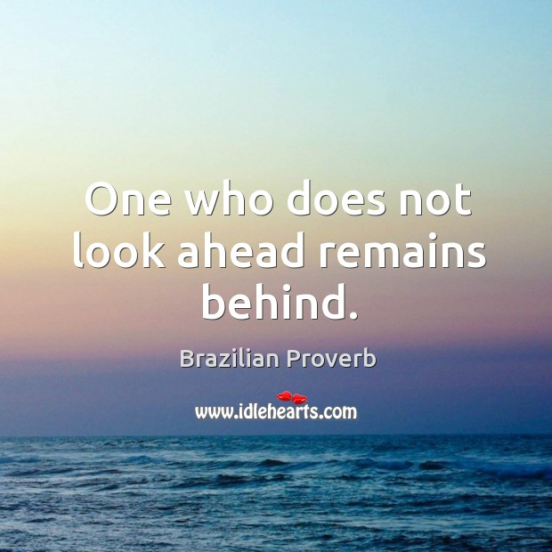 One who does not look ahead remains behind. Brazilian Proverbs Image