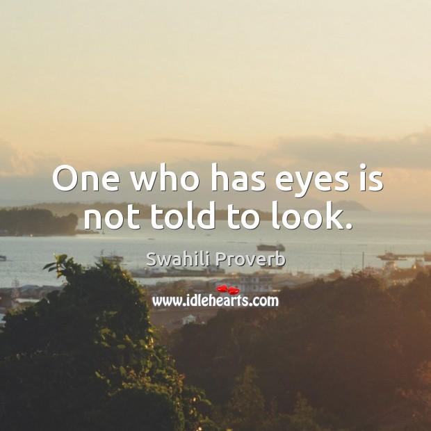 Image, One who has eyes is not told to look.