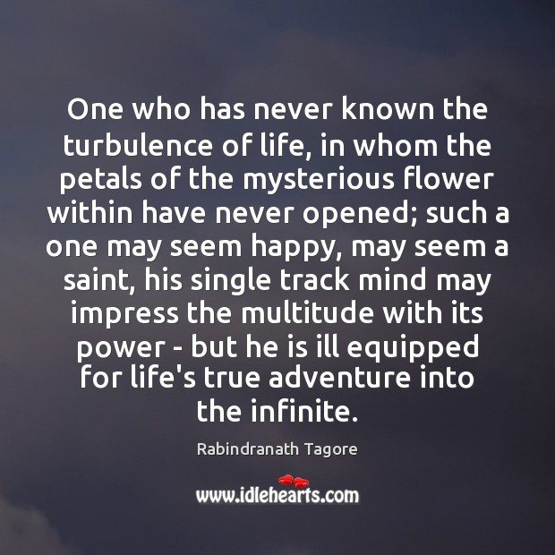One who has never known the turbulence of life, in whom the Rabindranath Tagore Picture Quote