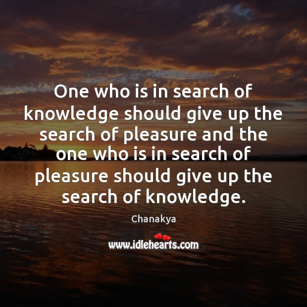 One who is in search of knowledge should give up the search Chanakya Picture Quote