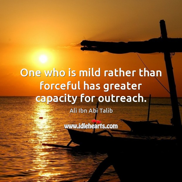 One who is mild rather than forceful has greater capacity for outreach. Ali Ibn Abi Talib Picture Quote