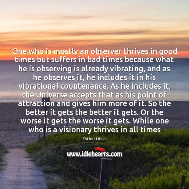One who is mostly an observer thrives in good times but suffers Image