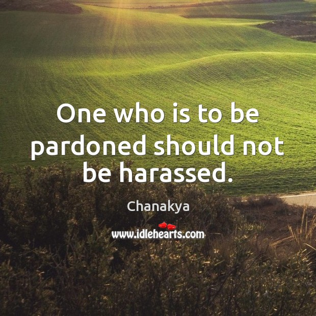 Image, One who is to be pardoned should not be harassed.