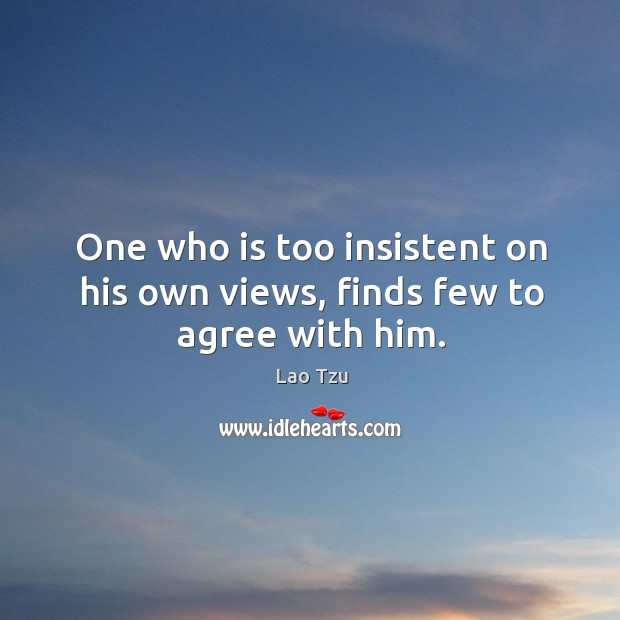 One who is too insistent on his own views, finds few to agree with him. Image