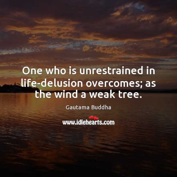 One who is unrestrained in life-delusion overcomes; as the wind a weak tree. Image