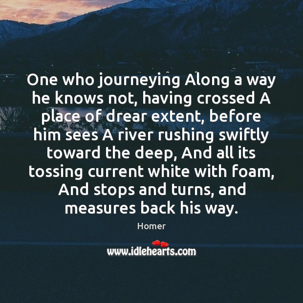 One who journeying Along a way he knows not, having crossed A Image