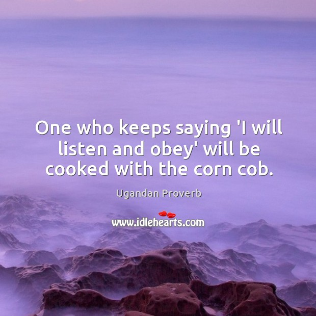 One who keeps saying 'I will listen and obey' will be cooked with the corn cob. Ugandan Proverbs Image