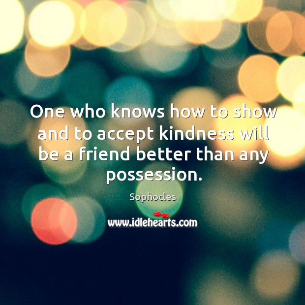 Image, One who knows how to show and to accept kindness will be a friend better than any possession.