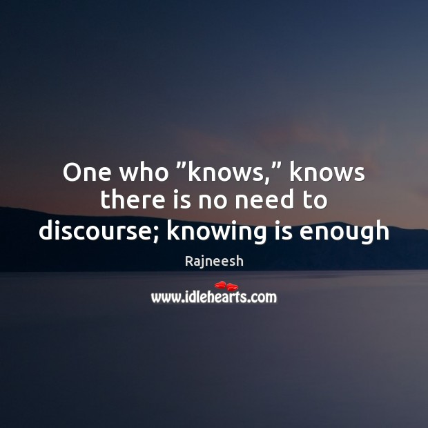 """One who """"knows,"""" knows there is no need to discourse; knowing is enough Image"""