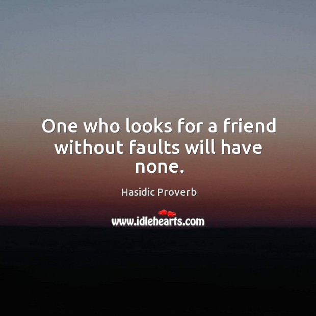 Image, One who looks for a friend without faults will have none.