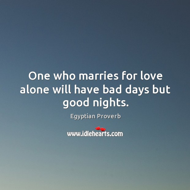 One who marries for love alone will have bad days but good nights. Egyptian Proverbs Image