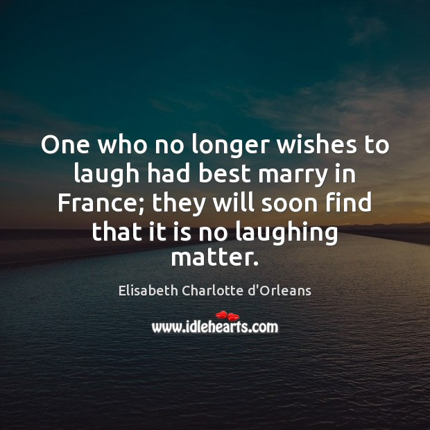 One who no longer wishes to laugh had best marry in France; Elisabeth Charlotte d'Orleans Picture Quote
