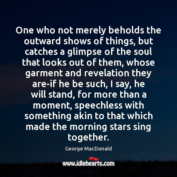 George MacDonald Picture Quote image saying: One who not merely beholds the outward shows of things, but catches