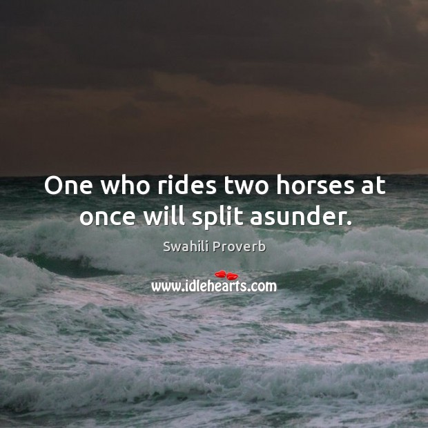 Image, One who rides two horses at once will split asunder.
