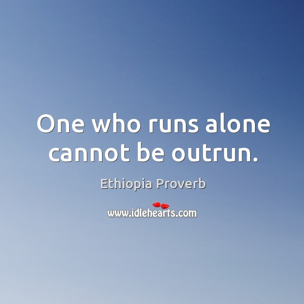 Image, One who runs alone cannot be outrun.