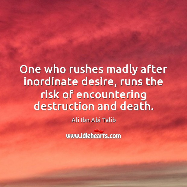 One who rushes madly after inordinate desire, runs the risk of encountering Ali Ibn Abi Talib Picture Quote