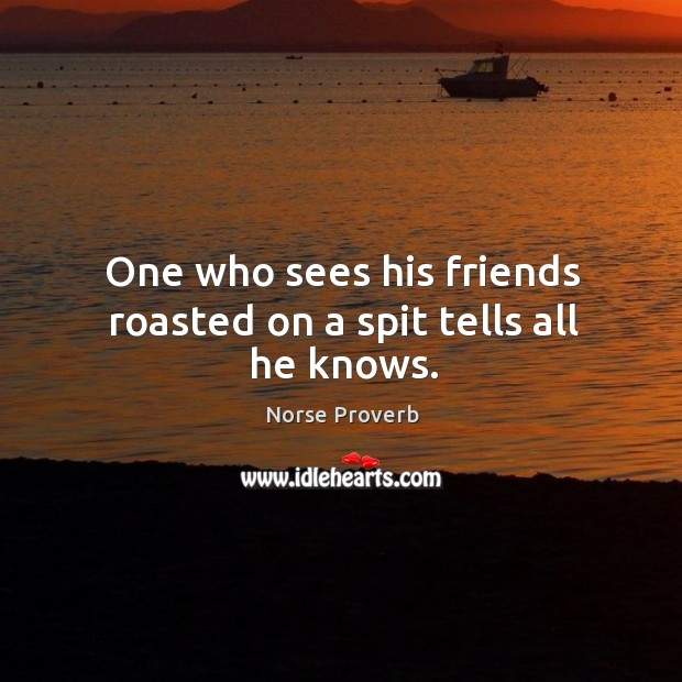 One who sees his friends roasted on a spit tells all he knows. Norse Proverbs Image