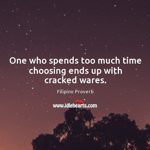 One who spends too much time choosing ends up with cracked wares. Filipino Proverbs Image