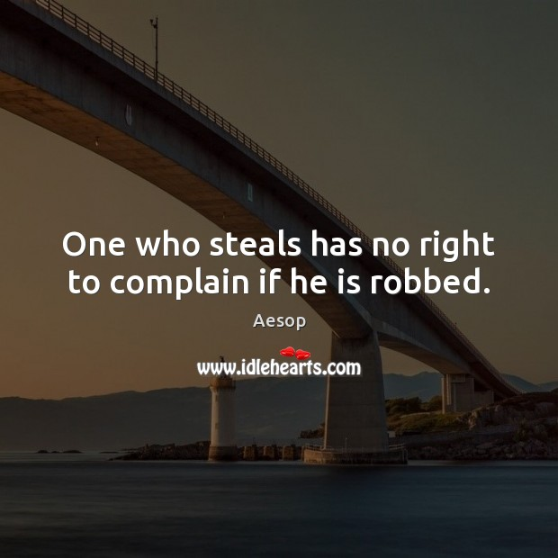 Image, One who steals has no right to complain if he is robbed.