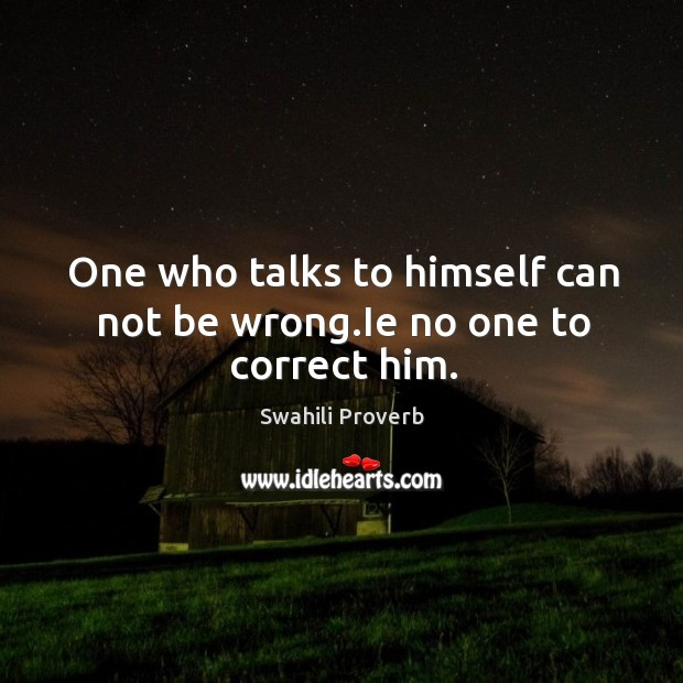 Image, One who talks to himself can not be wrong.ie no one to correct him.