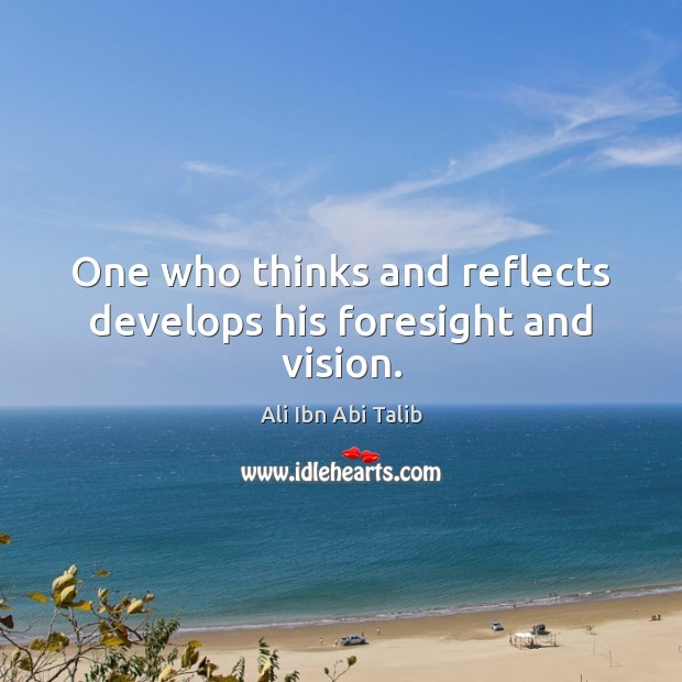 One who thinks and reflects develops his foresight and vision. Image