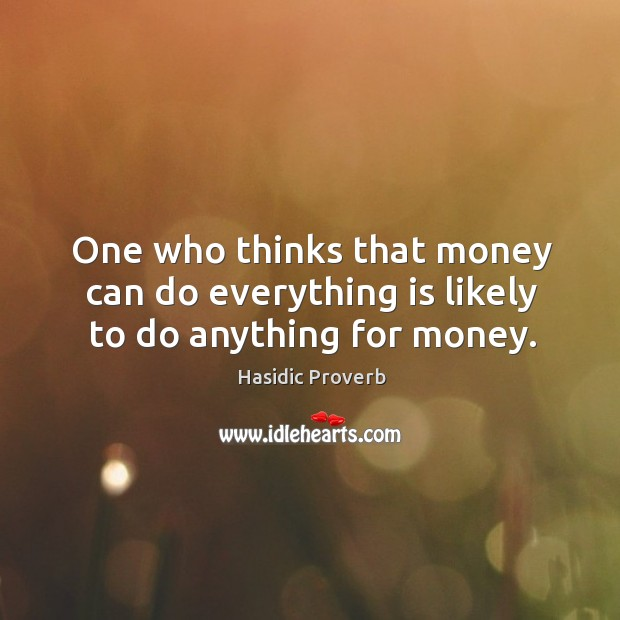 Image, One who thinks that money can do everything is likely to do anything for money.