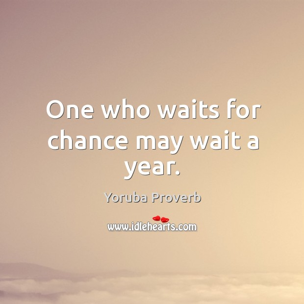 One who waits for chance may wait a year. Yoruba Proverbs Image