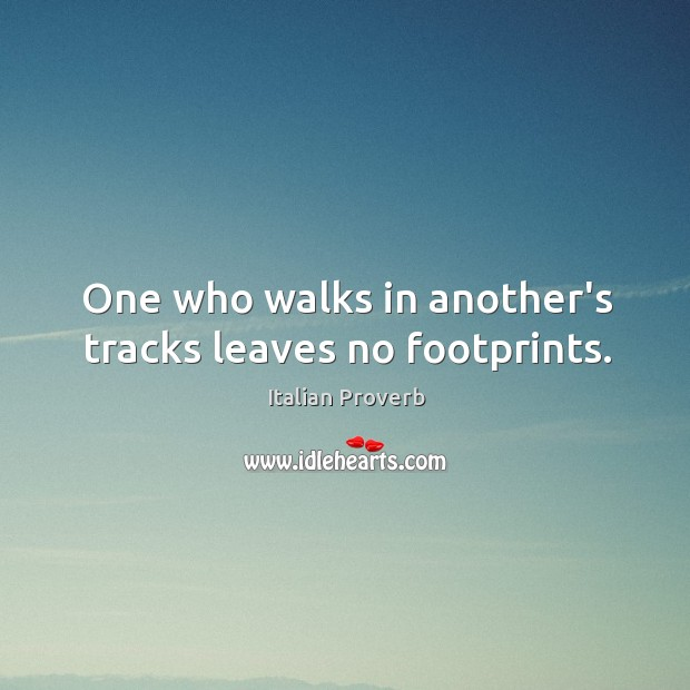 Image, One who walks in another's tracks leaves no footprints.