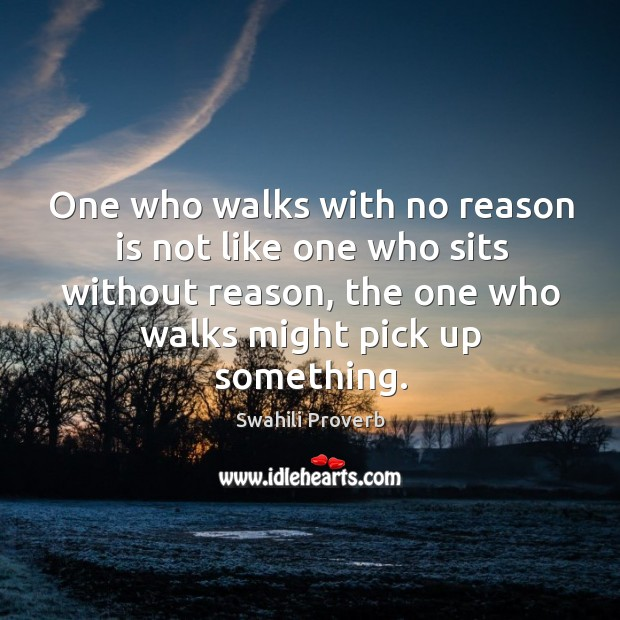 One who walks with no reason is not like one who sits without reason, the one who walks might pick up something. Swahili Proverbs Image