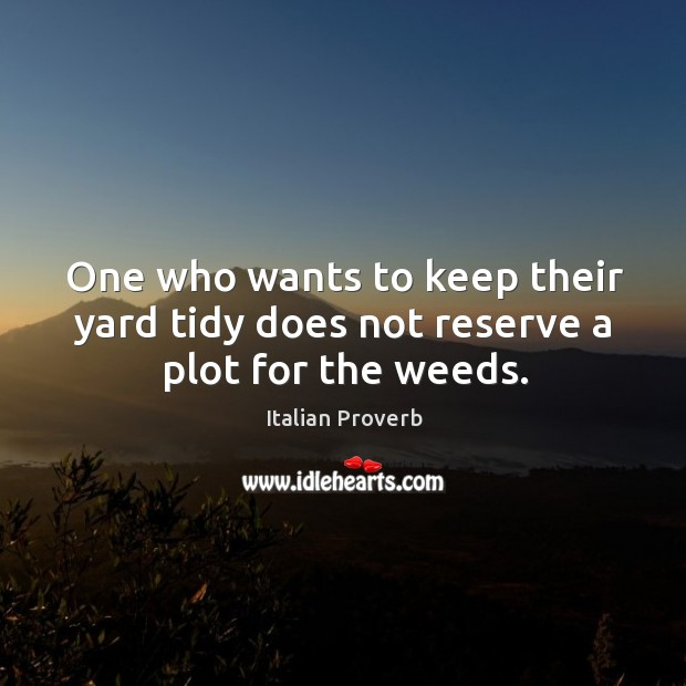 Image, One who wants to keep their yard tidy does not reserve a plot for the weeds.