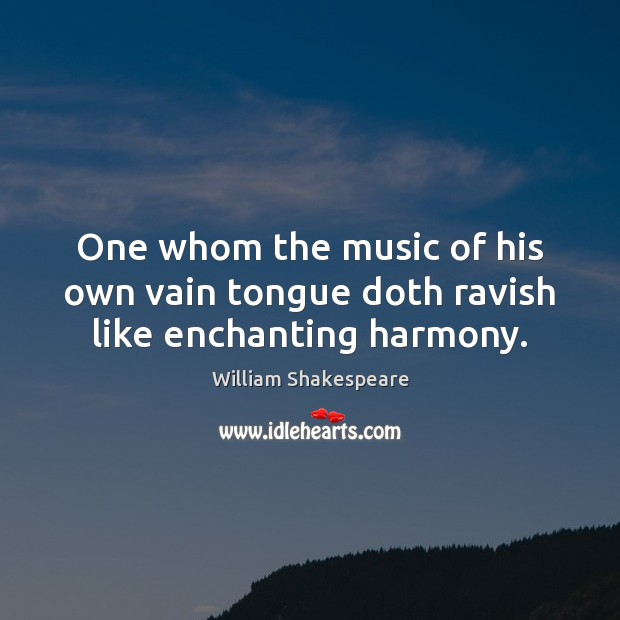 Image, One whom the music of his own vain tongue doth ravish like enchanting harmony.