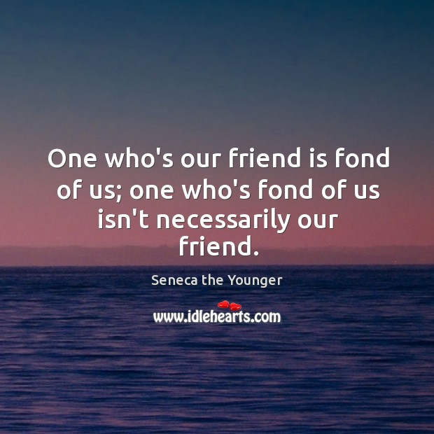 One who's our friend is fond of us; one who's fond of us isn't necessarily our friend. Image