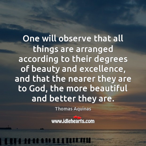 One will observe that all things are arranged according to their degrees Thomas Aquinas Picture Quote