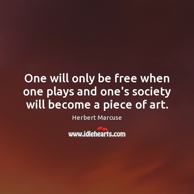 One will only be free when one plays and one's society will become a piece of art. Herbert Marcuse Picture Quote