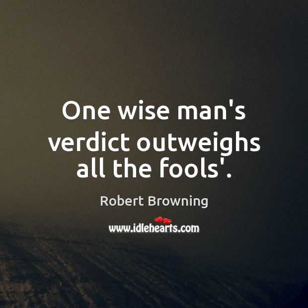One wise man's verdict outweighs all the fools'. Robert Browning Picture Quote