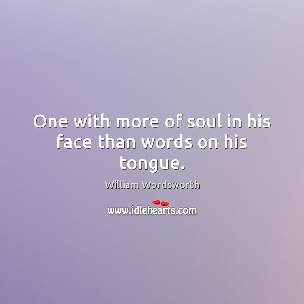 One with more of soul in his face than words on his tongue. William Wordsworth Picture Quote